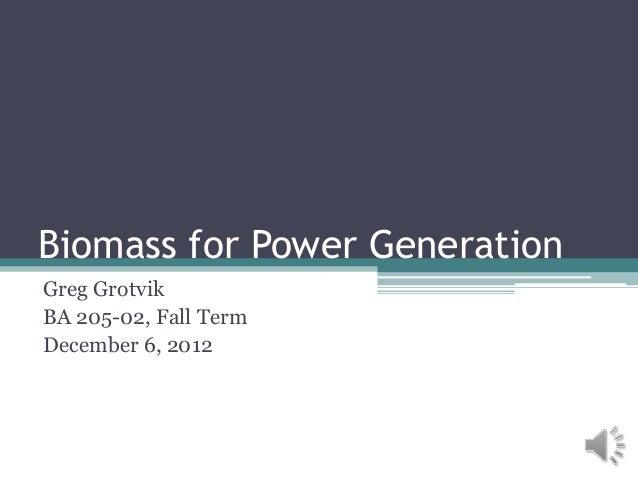Biomass for Power GenerationGreg GrotvikBA 205-02, Fall TermDecember 6, 2012