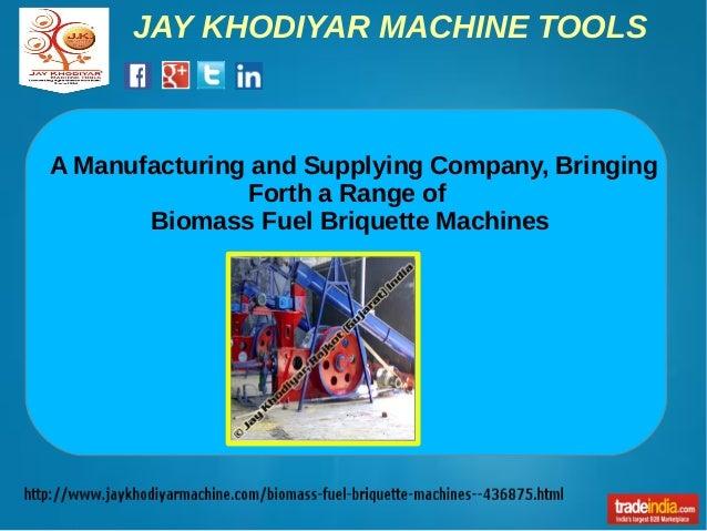 JAY KHODIYAR MACHINE TOOLS A Manufacturing and Supplying Company, Bringing Forth a Range of Biomass Fuel Briquette Machines