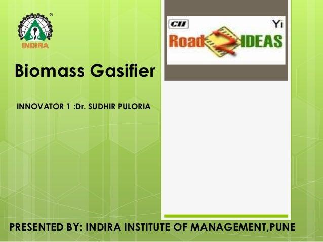 Biomass Gasifier INNOVATOR 1 :Dr. SUDHIR PULORIAPRESENTED BY: INDIRA INSTITUTE OF MANAGEMENT,PUNE