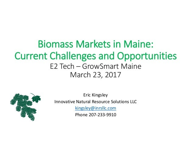 Biomass Markets in Maine: Current Challenges and Opportunities E2 Tech – GrowSmart Maine March 23, 2017 Eric Kingsley Inno...