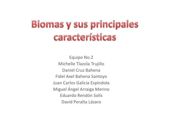 Biomas y sus principales características<br />Equipo No.2<br />Michelle Tlazola Trujillo<br />Daniel Cruz Bahena<br />Fide...