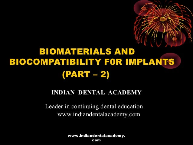 BIOMATERIALS AND BIOCOMPATIBILITY F0R IMPLANTS (PART – 2) INDIAN DENTAL ACADEMY Leader in continuing dental education www....