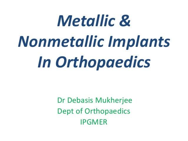 Metallic & Nonmetallic Implants In Orthopaedics Dr Debasis Mukherjee Dept of Orthopaedics IPGMER