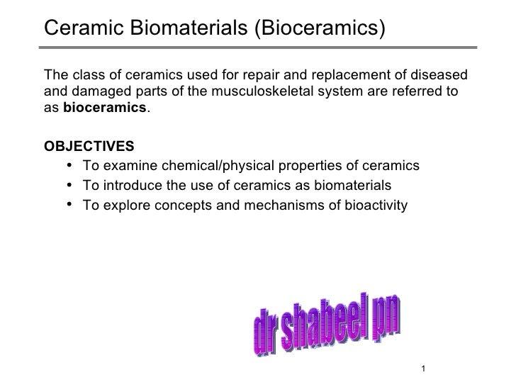 Ceramic Biomaterials (Bioceramics) <ul><li>The class of ceramics used for repair and replacement of diseased and damaged p...