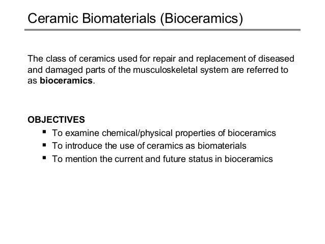 Ceramic Biomaterials (Bioceramics) The class of ceramics used for repair and replacement of diseased and damaged parts of ...