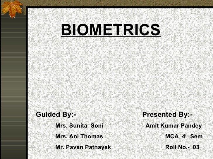 BIOMETRICS Guided By:- Mrs. Sunita  Soni Mrs. Ani Thomas Mr. Pavan Patnayak Presented By:- Amit Kumar Pandey   MCA  4 th  ...