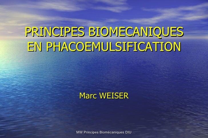 PRINCIPES BIOMECANIQUES EN PHACOEMULSIFICATION Marc WEISER MW Principes Biomécaniques DIU