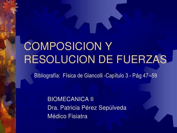 COMPOSICION YRESOLUCION DE FUERZAS Bibliografía: Física de Giancolli -Capítulo 3 - Pág 47--59       BIOMECANICA II       D...