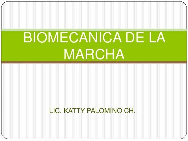BIOMECANICA DE LA  MARCHA  LIC. KATTY PALOMINO CH.