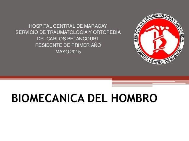 BIOMECANICA DEL HOMBRO HOSPITAL CENTRAL DE MARACAY SERVICIO DE TRAUMATOLOGIA Y ORTOPEDIA DR. CARLOS BETANCOURT RESIDENTE D...