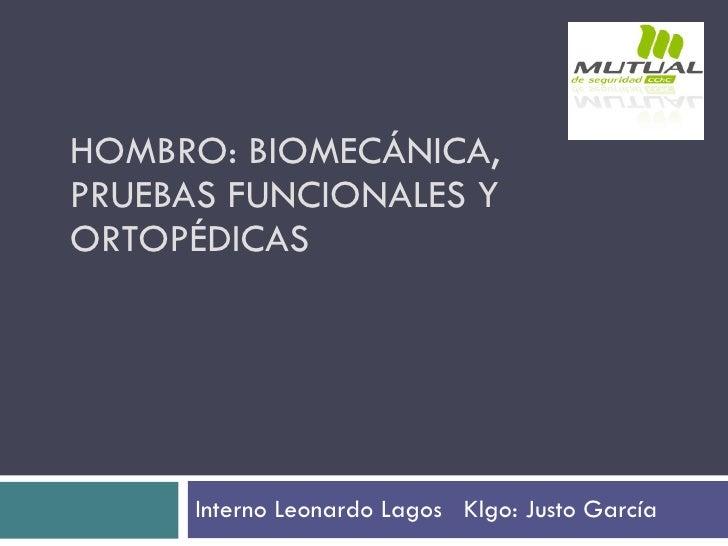 HOMBRO: BIOMECÁNICA, PRUEBAS FUNCIONALES Y ORTOPÉDICAS Interno Leonardo Lagos  Klgo: Justo García