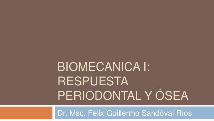 BIOMECANICA I:RESPUESTAPERIODONTAL Y ÓSEADr. Msc. Félix Guillermo Sandóval Ríos