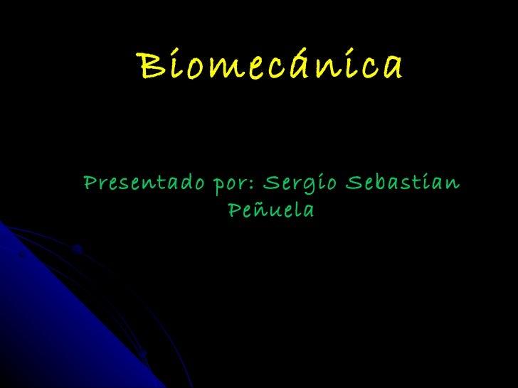 Biomecánica Presentado por: Sergio Sebastian Peñuela