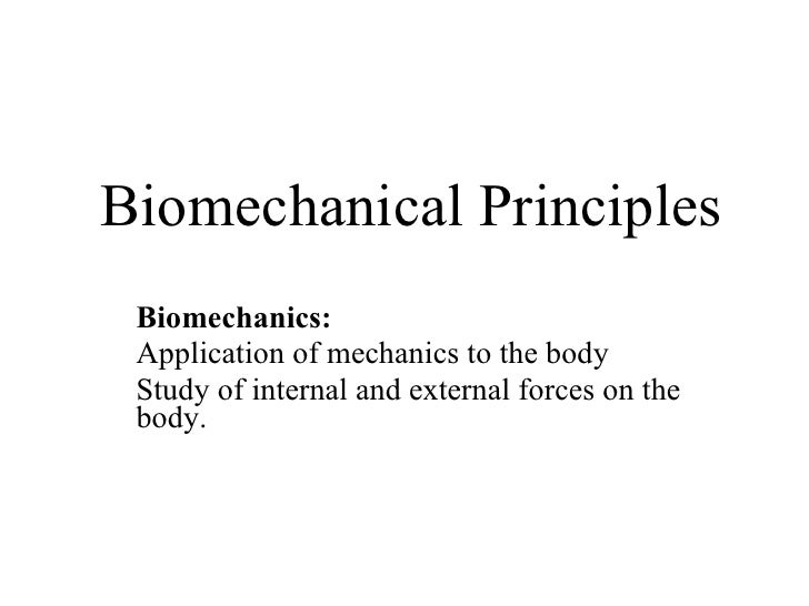 Biomechanical Principles Biomechanics: Application of mechanics to the body Study of internal and external forces on the b...