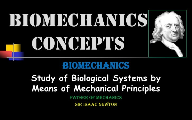 BIOMECHANICS  CONCEPTS        BIOMECHANICS Study of Biological Systems by Means of Mechanical Principles          father o...