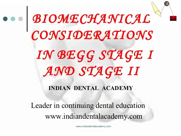 BIOMECHANICAL CONSIDERATIONS IN BEGG STAGE I AND STAGE II www.indiandentalacademy.com INDIAN DENTAL ACADEMY Leader in cont...