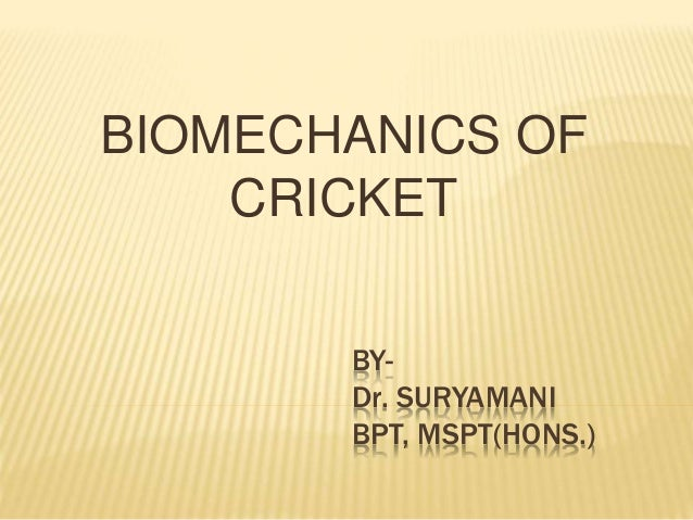 BY- Dr. SURYAMANI BPT, MSPT(HONS.) BIOMECHANICS OF CRICKET