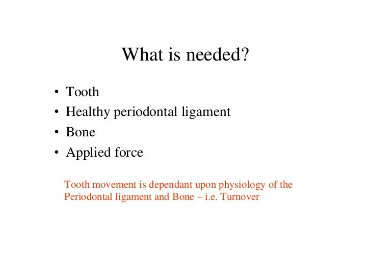 What is needed?•   Tooth•   Healthy periodontal ligament•   Bone•   Applied force    Tooth movement is dependant upon phys...