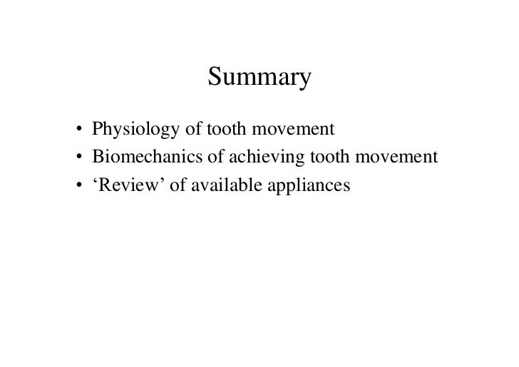 Summary• Physiology of tooth movement• Biomechanics of achieving tooth movement• 'Review' of available appliances