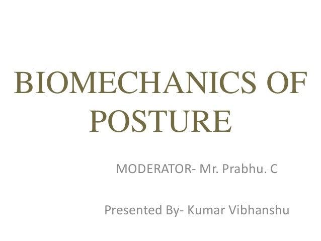 BIOMECHANICS OF POSTURE MODERATOR- Mr. Prabhu. C Presented By- Kumar Vibhanshu