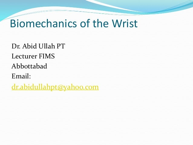Biomechanics of the Wrist Dr. Abid Ullah PT Lecturer FIMS Abbottabad Email: dr.abidullahpt@yahoo.com