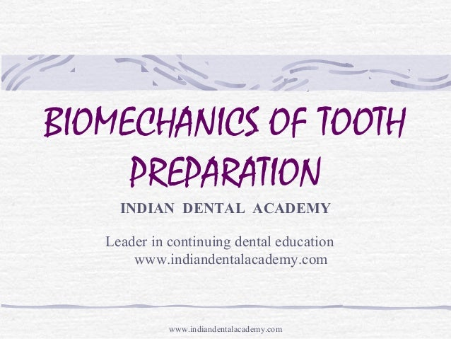 BIOMECHANICS OF TOOTH PREPARATION INDIAN DENTAL ACADEMY Leader in continuing dental education www.indiandentalacademy.com ...