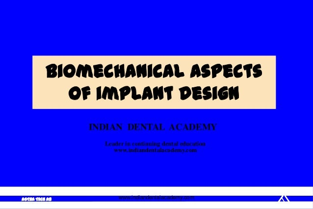 ASTRA TECH AB Biomechanical aspects of implant design www.indiandentalacademy.com INDIAN DENTAL ACADEMY Leader in continui...
