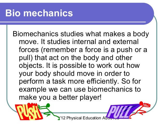 Y12 Physical Education AS90433 Bio mechanics Biomechanics studies what makes a body move. It studies internal and external...