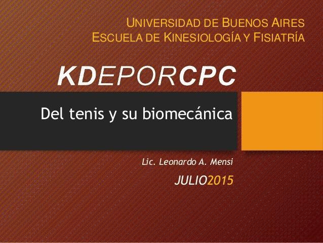 Del tenis y su biomecánica JULIO2015 UNIVERSIDAD DE BUENOS AIRES ESCUELA DE KINESIOLOGÍA Y FISIATRÍA Lic. Leonardo A. Mensi