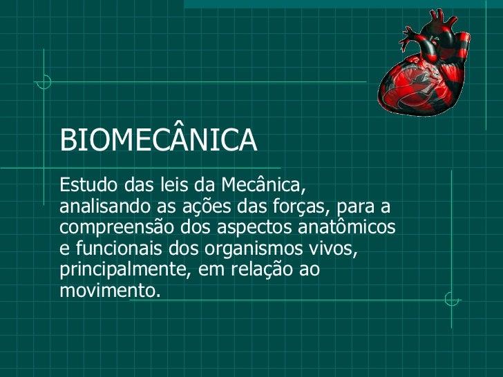 BIOMECÂNICA Estudo das leis da Mecânica, analisando as ações das forças, para a compreensão dos aspectos anatômicos e func...