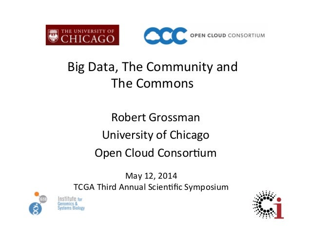Big  Data,  The  Community  and     The  Commons   Robert  Grossman   University  of  Chicago   ...