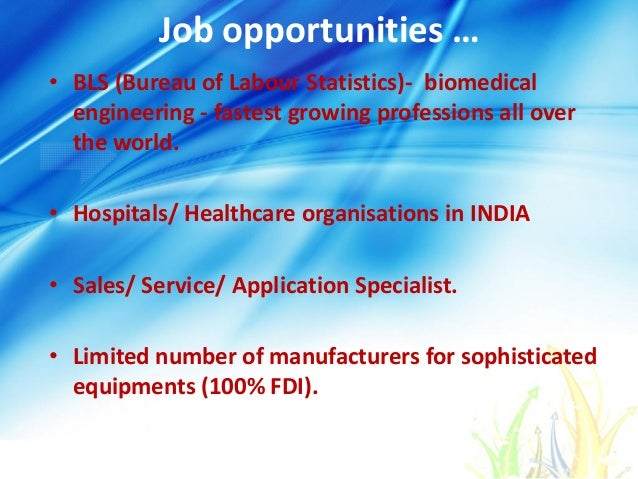 Job opportunities … • BLS (Bureau of Labour Statistics)- biomedical engineering - fastest growing professions all over the...
