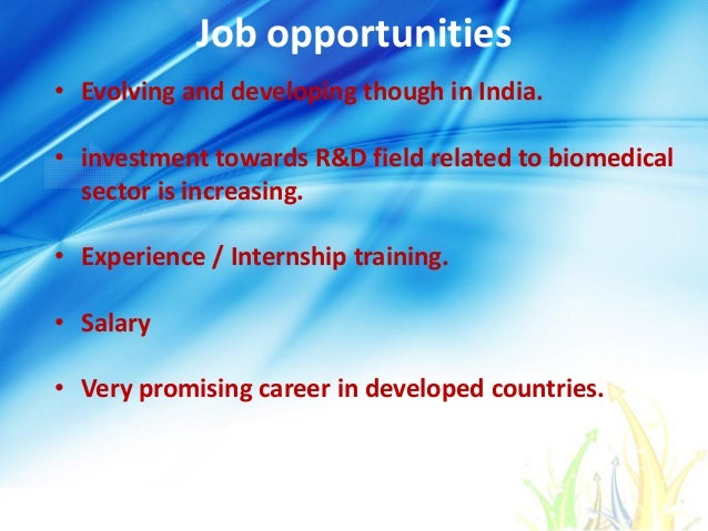 Job opportunities • Evolving and developing though in India. • investment towards R&D field related to biomedical sector i...
