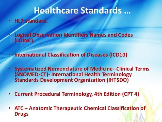 Healthcare Standards … • HL7 standard. • Logical Observation Identifiers Names and Codes (LOINC). • International Classifi...
