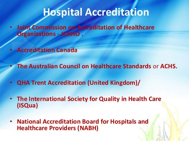 Hospital Accreditation • Joint Commission on Accreditation of Healthcare Organizations - JCAHO . • Accreditation Canada • ...