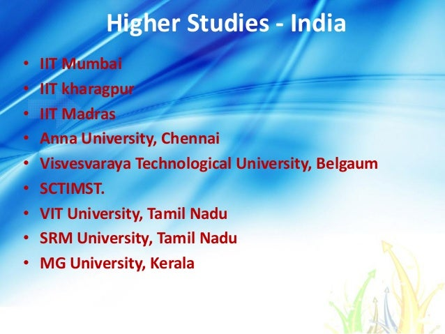 Higher Studies - India • IIT Mumbai • IIT kharagpur • IIT Madras • Anna University, Chennai • Visvesvaraya Technological U...