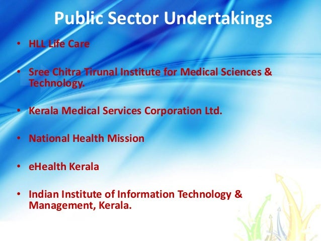 Public Sector Undertakings • HLL Life Care • Sree Chitra Tirunal Institute for Medical Sciences & Technology. • Kerala Med...