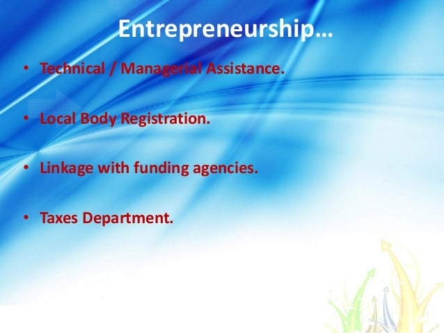 Entrepreneurship… • Technical / Managerial Assistance. • Local Body Registration. • Linkage with funding agencies. • Taxes...