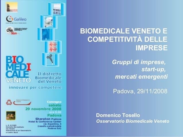 BIOMEDICALE VENETO E COMPETITIVITÀ DELLE IMPRESE Gruppi di imprese, start-up, mercati emergenti Padova, 29/11/2008 Domenic...