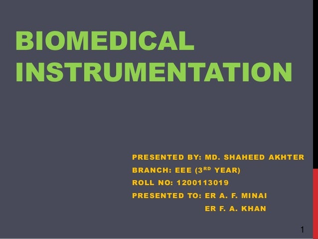 BIOMEDICAL INSTRUMENTATION PRESENTED BY: MD. SHAHEED AKHTER BRANCH: EEE (3RD YEAR) ROLL NO: 1200113019 PRESENTED TO: ER A....