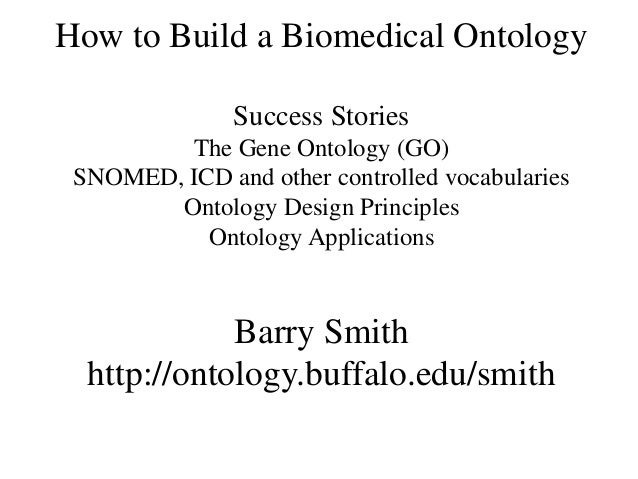 How to Build a Biomedical Ontology               Success Stories         The Gene Ontology (GO) SNOMED, ICD and other cont...