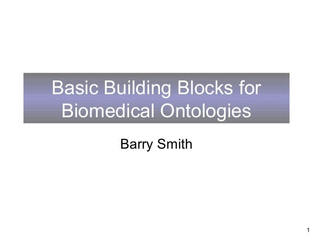 Basic Building Blocks for Biomedical Ontologies        Barry Smith                            1