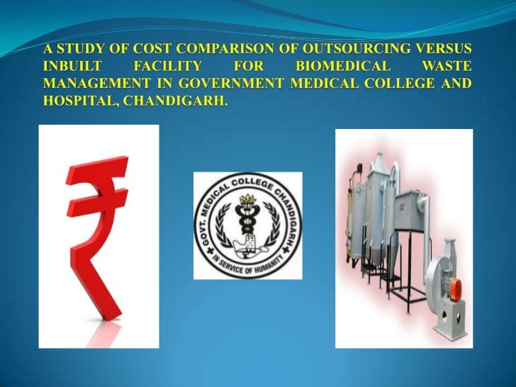 A STUDY OF COST COMPARISON OF OUTSOURCING VERSUS INBUILT FACILITY FOR BIOMEDICAL WASTE MANAGEMENT IN GOVERNMENT MEDICAL CO...