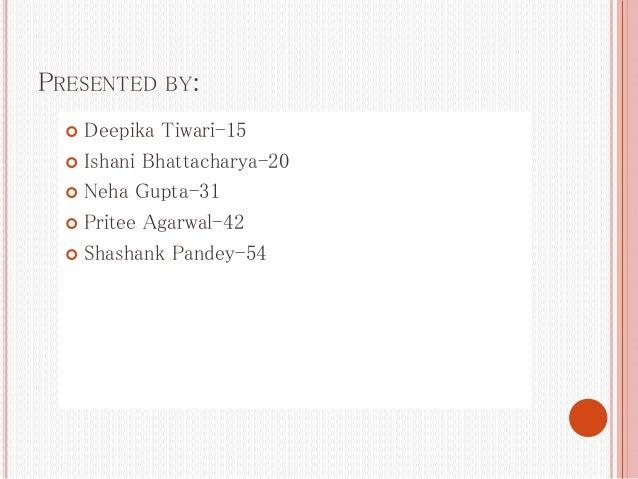 PRESENTED BY:  Deepika Tiwari-15  Ishani Bhattacharya-20  Neha Gupta-31  Pritee Agarwal-42  Shashank Pandey-54