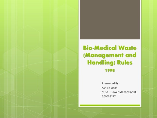 Bio-Medical Waste (Management and Handling) Rules 1998 Presented By: Ashish Singh MBA – Power Management 500033217