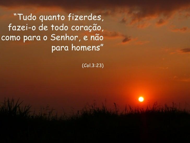 """""""Tudo quanto fizerdes,  fazei-o de todo coração,como para o Senhor, e não             para homens""""                    (Col..."""