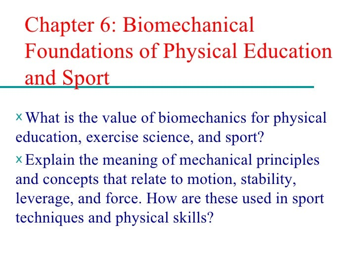 Chapter 6: Biomechanical Foundations of Physical Education and Sport <ul><li>What is the value of biomechanics for physica...