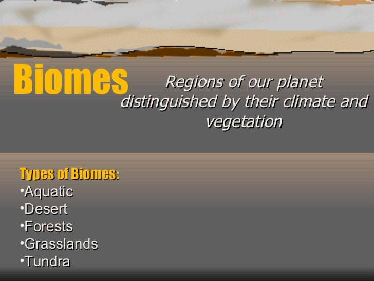 Biomes Regions of our planet distinguished by their climate and vegetation <ul><li>Types of Biomes: </li></ul><ul><li>Aqua...