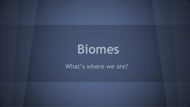 Biomes What's where we are?