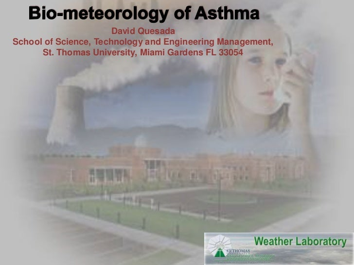 Bio-meteorology of Asthma<br />David Quesada<br />School of Science, Technology and Engineering Management,<br />St. Thoma...